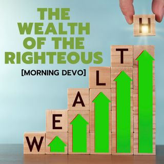 The Wealth of the Righteous [Morning Devo]