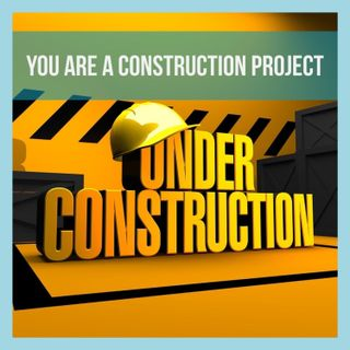 Episode 112: You Are A Construction Project