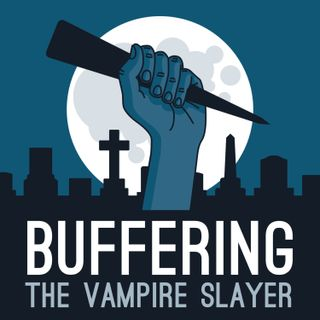 Buffering the Vampire Slayer | A Buffy the Vampire Slayer Podcast