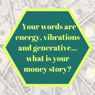 Your Words are Energy, Vibrations, and Generative…What is Your Money Story?