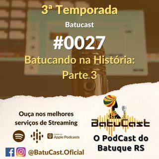 BatuCast - #0027 - Batucando na História: Parte 3