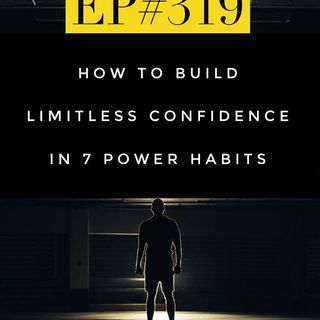 #319 HOW TO BUILD LIMITLESS CONFIDENCE IN 7 POWER HABITS