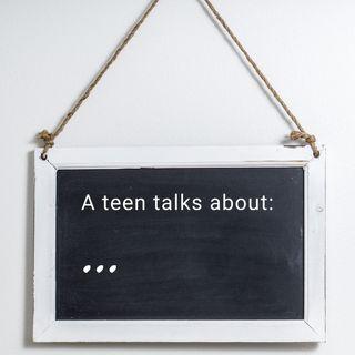A teen talks about:
