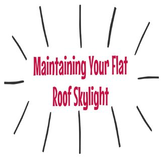 Maintaining Your Flat Roof Skylight