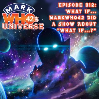 """Episode 312 - What If... MarkWHO42 Did a Show About """"What If...?"""""""