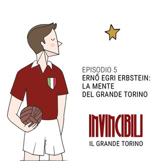 Ep. 5 - Ernő Egri Erbstein: la mente del Grande Torino
