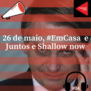 #4 - 26 de Maio, #EmCasa e Juntos e Shallow now