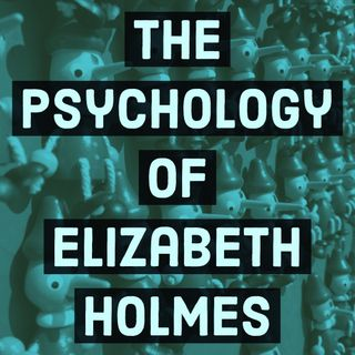 The Psychology of Elizabeth Holmes