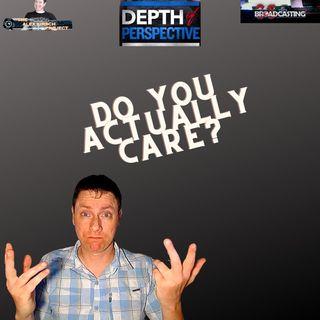 Depth of Perspective: Episode 6: Do You Actually Care?