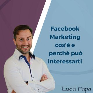 FACEBOOK MARKETING: cos'è e perchè può interessarti