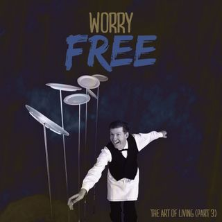 Worry Free - The Art of Living (Part3)