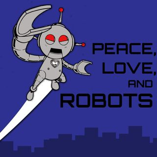 Coming Soon!  Peace, Love, and Robots!