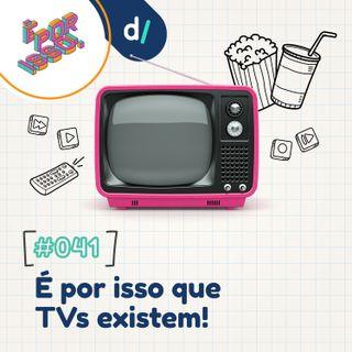 É Por Isso! #41 - É por isso que TVs existem! 📺