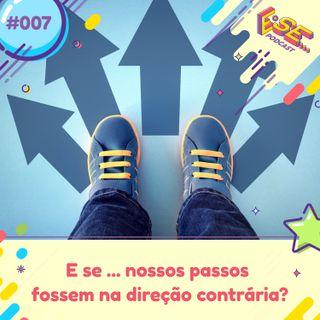Ep. 07 - E se ... os passos fossem na direção contrária?