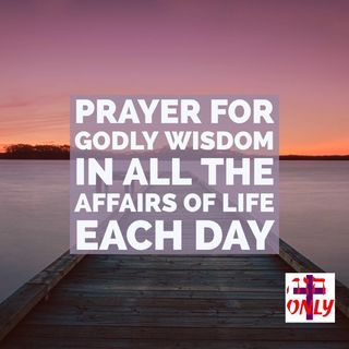 Prayer to Walk Wisely in All the Affairs of Life with God's Understanding and Ability Each Day