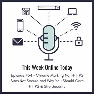Episode #64 - Chrome Marking Non-HTTPS Sites Not Secure and Why You Should Care About HTTPS & Site Security