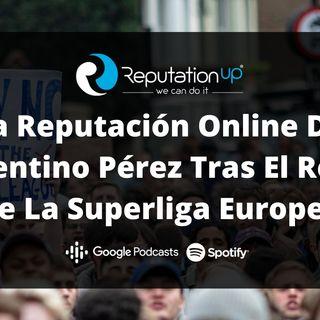 La Reputación Online De Florentino Pérez Tras El Revés De La Superliga Europea