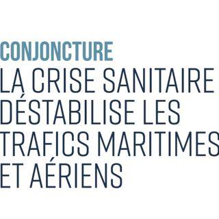Conjoncture : La crise sanitaire déstabilise les trafics maritimes et aériens
