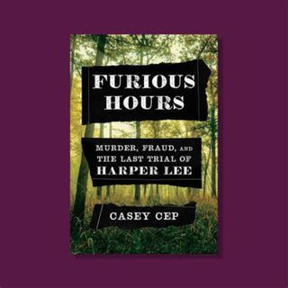 Casey Cep - FURIOUS HOURS: Murder, Fraud, and the Last Trial of Harper Lee