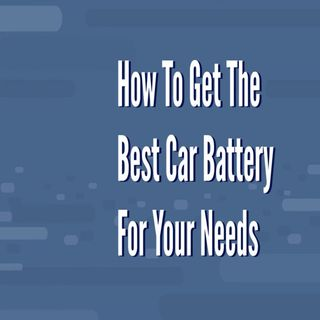 How To Get The Best Car Battery For Your Needs