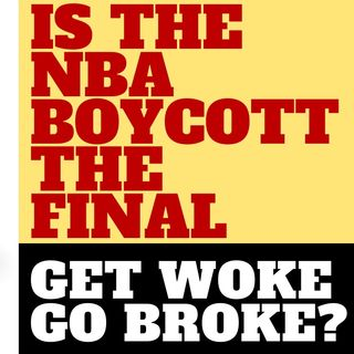 IS THE NBA BOYCOTT A FINAL GET WOKE GO BROKE?