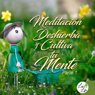 Meditación Deshierba y Cultiva tu Mente - Parte 1