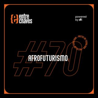 Entre Chaves #70 - Afrofuturismo