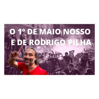 O 1º de maio nosso e de Rodrigo Pilha