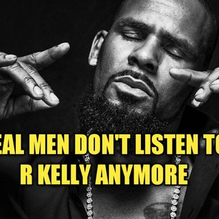 Real Men Don't Listen To R. Kelly Anymore