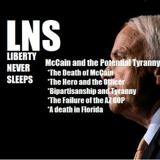 McCain and the Potential Tyranny of Bipartisanship: LNS 08/27/18 Show Vol. 5--#138