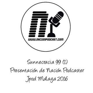 La Sunnecracia 99- (parte 1/5) Presentación Nación Podcaster y Jpod Malaga 2016