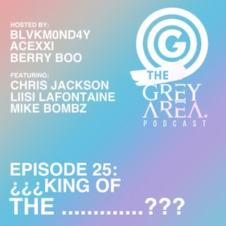 "GreyArea PodCast Episode 25: ""¿¿¿K!ng 0f the .............???"""