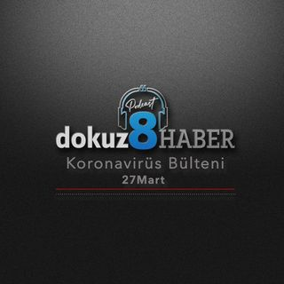 dokuz8HABER Koronavirüs Türkiye Raporu PodCast Bülteni 27 Mart Cuma