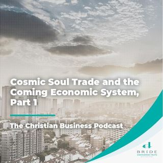 The Christian Business Podcast: Cosmic Soul Trade and the Coming Economic System