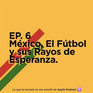EP. 6 - México, El Fútbol y sus Rayos de Esperanza