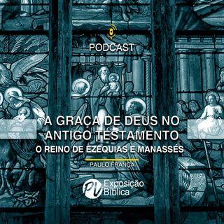 A graça de Deus no antigo testamento - Ezequias e Manassés - Paulo França