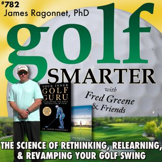 The Science of Rethinking, Relearning, & Revamping Your Golf Swing with James Ragonnet, PhD