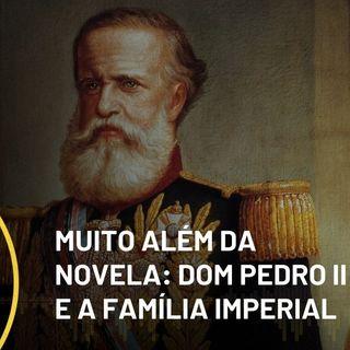 Ideias #205: Muito além da novela - Dom Pedro II e a família imperial brasileira