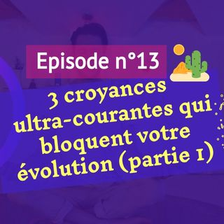 13: 3 croyances ultra-courantes qui bloquent votre évolution (partie 1)