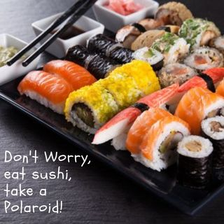 Don't worry, eat sushi, take a Polaroid!