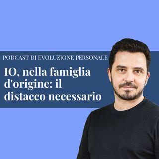 Episodio 173 - IO, nella famiglia d'origine: il distacco necessario.