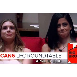 Big Brother Canada 6 | LFC Roundtable Podcast | April 10, 2018