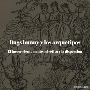 Bugs Bunny y los arquetipos, el inconsciente colectivo y la dispersión en la mitología
