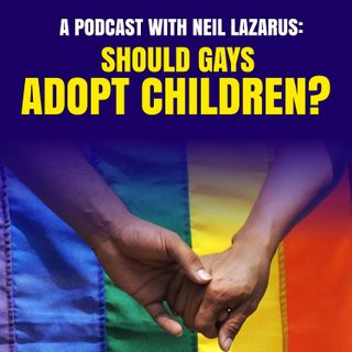 A Podcast with Neil Lazarus: Should Gay Couples Adopt Children?