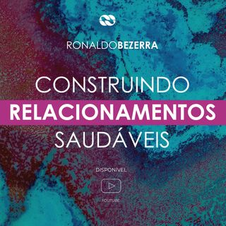 CONSTRUINDO RELACIONAMENTOS SAUDÁVEIS || pr. Ronaldo Bezerra