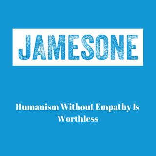Humanism Without Empathy Is Worthless