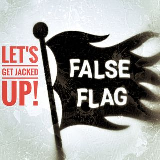 LET'S GET JACKED UP! False Flag