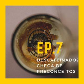 EP.7 - Café Descafeinado? Chega de preconceitos