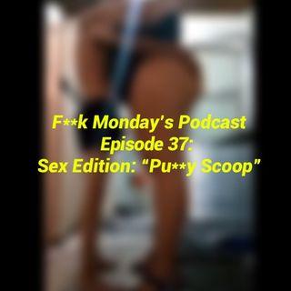 """Episode 37- Sex Edition: """"Pu**y Scoop"""""""