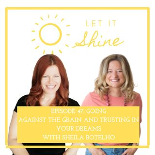 Episode 47: Going Against The Grain And Trusting In Your Dreams, With Sheila Botelho